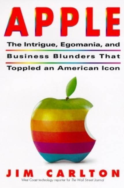 Apple:: The Inside Story of Intrigue, Egomania, and Business Blunders. Jim Carlton