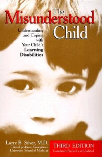 The Misunderstood Child: Understanding and Coping with Your Child's Learning Disabilities. Larry B. Silver M. D.