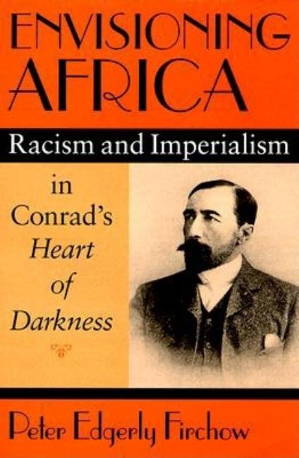 Envisioning Africa: Racism and Imperialism in Conrad's Heart of Darkness. Peter Edgerly Firchow.