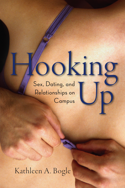 Hooking Up: Sex, Dating, and Relationships on Campus. Kathleen A. Bogle