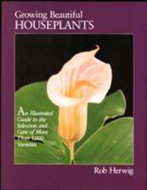 Growing Beautiful Houseplants: An Illustrated Guide to the Selection and Care of over 1,000...