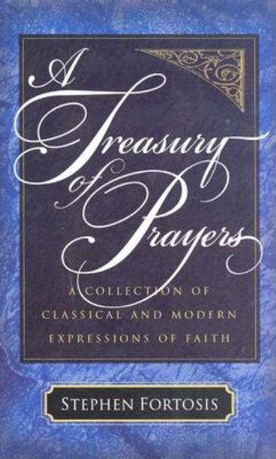 Treasury of Prayers, A: A Collection of Classical and Modern Expressions of Faith