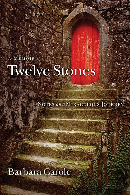 Twelve Stones: Notes on a Miraculous Journey- A Memoir. Barbara Carole