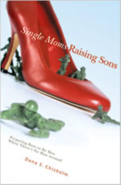 Single Moms Raising Sons: Preparing Boys to Be Men When There's No Man Around. Dana S. Chisholm