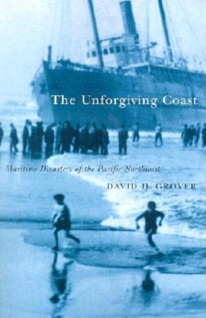 The Unforgiving Coast: Maritime Disasters of the Pacific Northwest. David Grover
