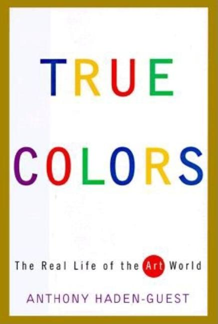 True Colors: The Real Life of the Art World. Anthony Haden-Guest