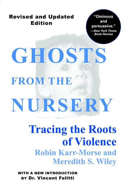 Ghosts from the Nursery: Tracing the Roots of Violence. Robin Karr-Morse, Meredith S. Wiley