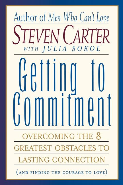 Getting to Commitment: Overcoming the 8 Greatest Obstacles to Lasting Connection (And Finding the...