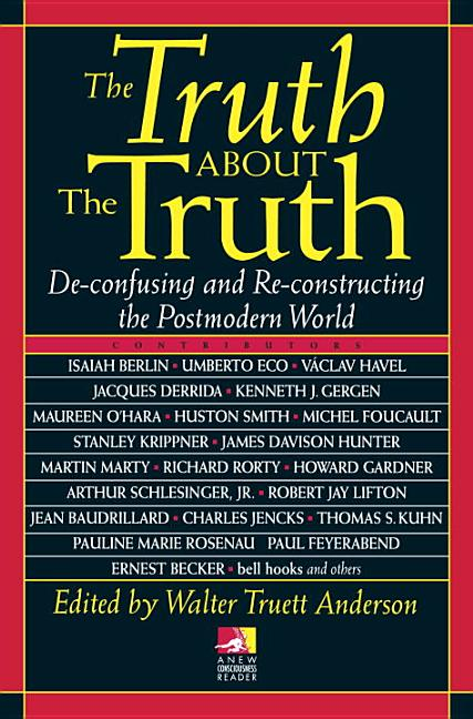 The Truth about the Truth: De-confusing and Re-constructing the Postmodern World (New...