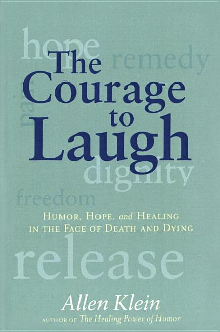 The Courage to Laugh: Humor, Hope, and Healing in the Face of Death and Dying [SIGNED]. Allen Klein