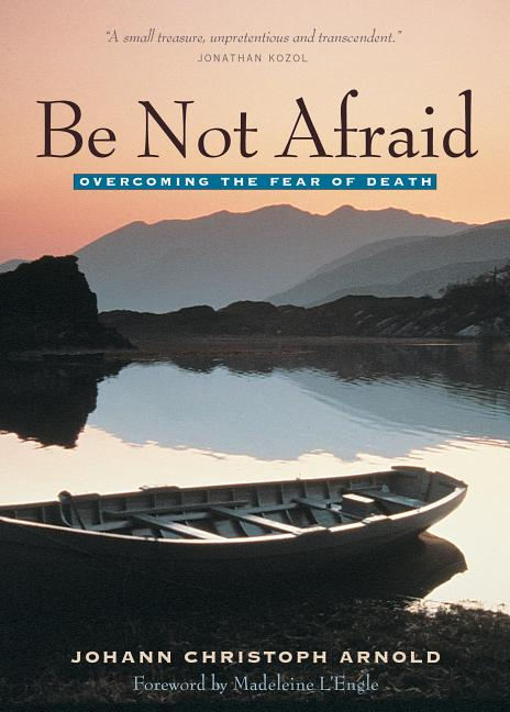Be Not Afraid: Overcoming the Fear of Death. Johann Christoph Arnold.