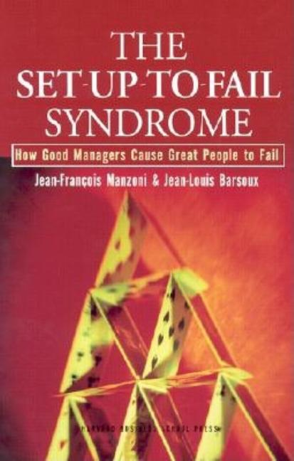 The Set-Up-To-Fail Syndrome: How Good Managers Cause Great People to Fail. Jean-Francois Manzoni,...