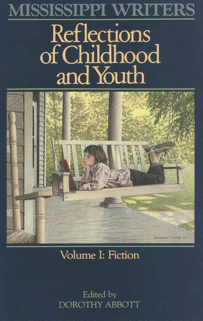 Mississippi Writers: Reflections of Childhood and Youth: Volume I: Fiction (Center for the Study of Southern Culture Series). Dorothy Abbott.