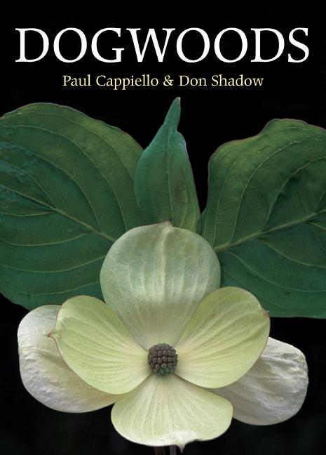 Dogwoods: The Genus Cornus. Paul Cappiello, Don Shadow