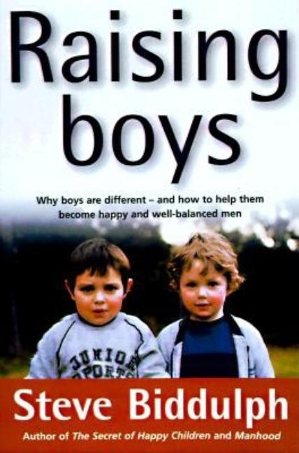 Raising Boys: Why Boys Are Different - And How to Help Them Become Happy and Well-Balanced Men. Steve Biddulph.