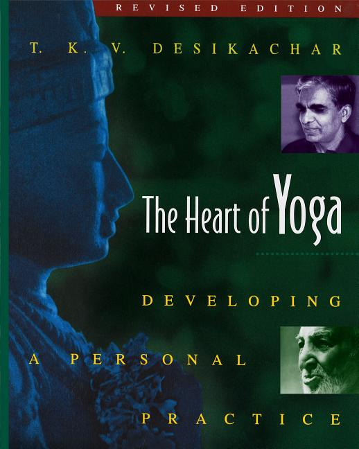 The Heart of Yoga: Developing a Personal Practice. T. K. V. Desikachar