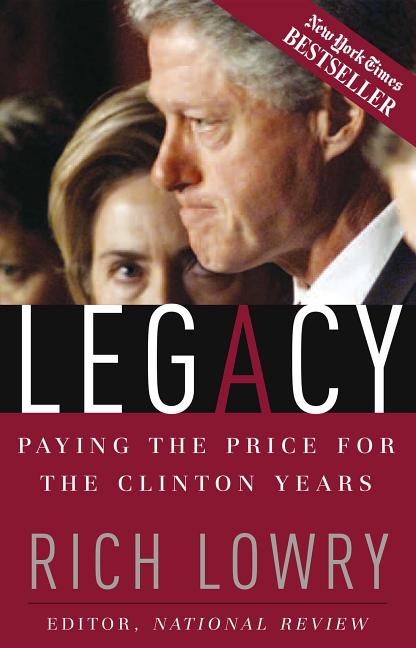 Legacy: Paying The Price For The Clinton Years. Richard Lowry.