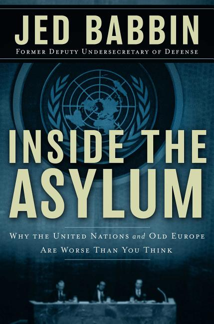 Inside the Asylum: Why the UN and Old Europe are Worse Than You Think. Jed L. Babbin