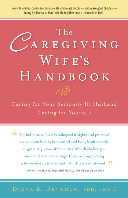 The Caregiving Wife's Handbook: Caring for Your Seriously Ill Husband, Caring for Yourself. Diana...