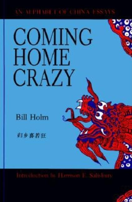 Coming Home Crazy/an Alphabet of China Essays. Bill Holm