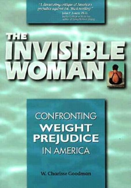 The Invisible Woman: Confronting Weight Prejudice in America. W. Charisse Goodman