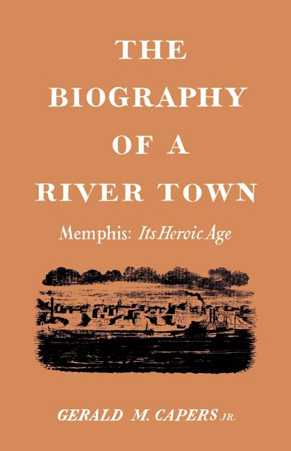 The Biography of a River Town: Memphis: Its Heroic Age. Gerald M. Capers