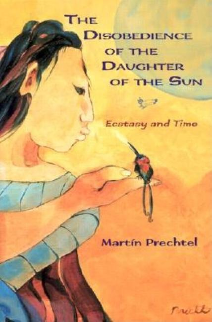 The Disobedience of The Daughter of The Sun. Martin Prechtel.