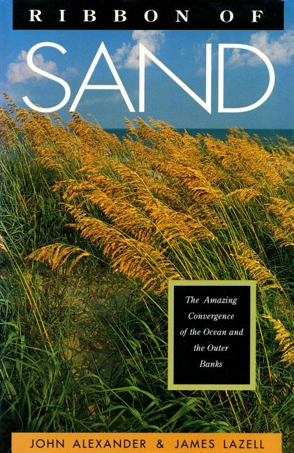 Ribbon of Sand: The Amazing Convergence of the Ocean and the Outer Banks. John Alexander, James...