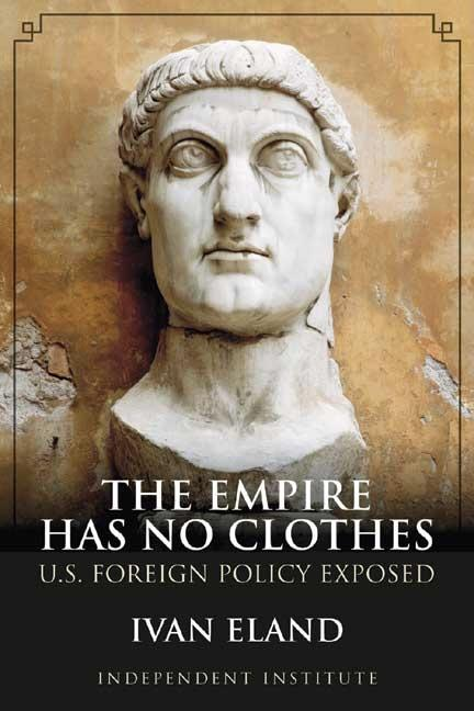 The Empire Has No Clothes: U.S. Foreign Policy Exposed. Ivan Eland