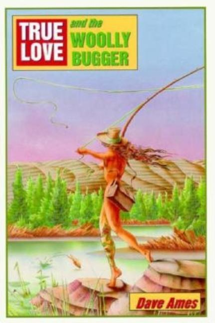 True Love and the Woolly Bugger. Dave Ames