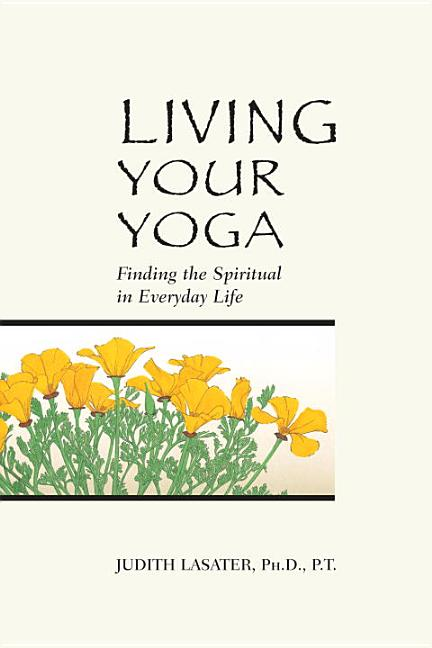Living Your Yoga: Finding the Spiritual in Everyday Life. Judith Hanson Lasater