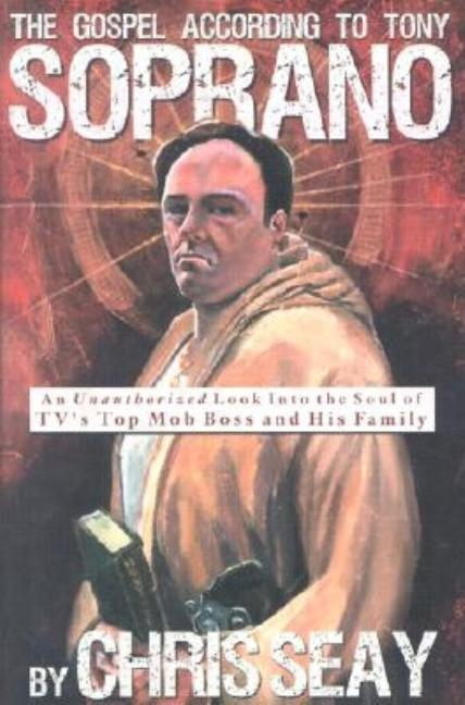 The Gospel According to Tony Soprano: An Unauthorized Look into the Soul of Tv's Top Mob Boss and His Family. Chris Seay.