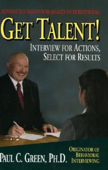 Get Talent: Interview for Actions, Select for Results. Paul C. Green, Ph D