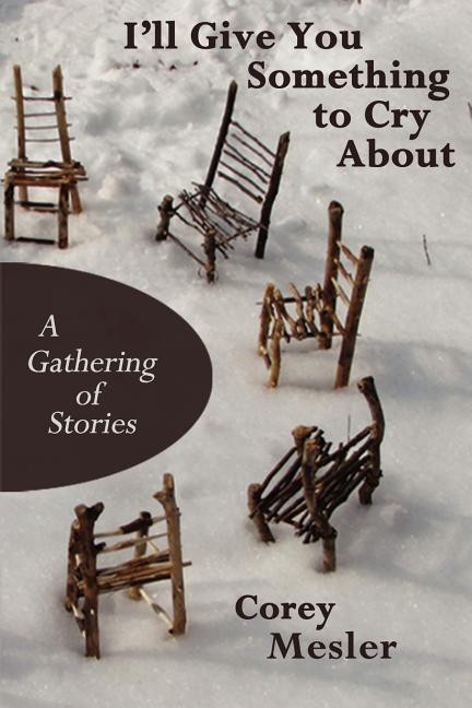 I'll Give You Something to Cry About: A Gathering of Stories [SIGNED]. Corey Mesler.