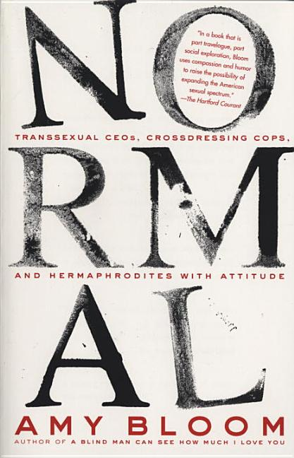 Normal: transsexual CEOs, Crossdressing Cops, and Hermaphrodites with Attitude. Amy Bloom