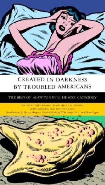 Created in Darkness by Troubled Americans: The Best of McSweeney's, Humor Category. Dave Eggers,...