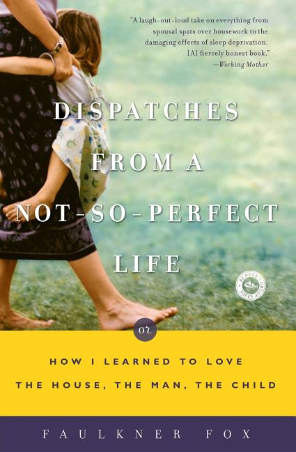 Dispatches from a Not-So-Perfect Life: Or How I Learned to Love the House, the Man, the Child....