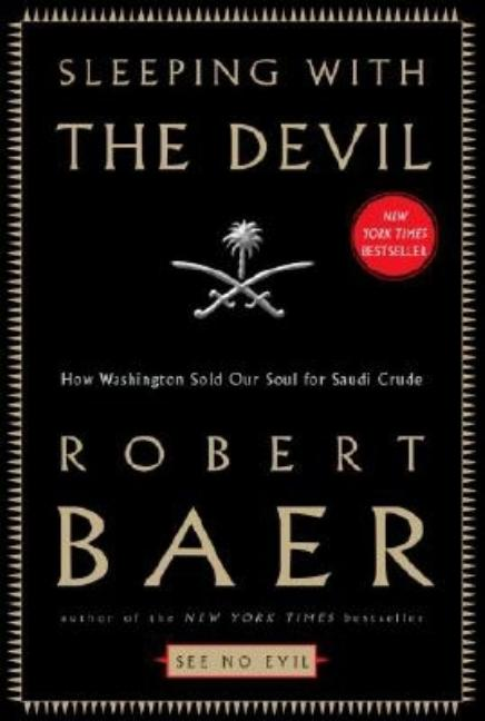 Sleeping with the Devil: How Washington Sold Our Soul for Saudi Crude. Robert Baer