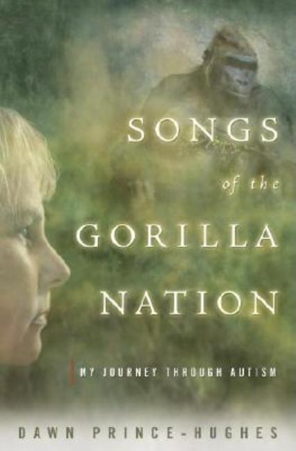 Songs of the Gorilla Nation: My Journey Through Autism. Dawn Prince-Hughes Ph D
