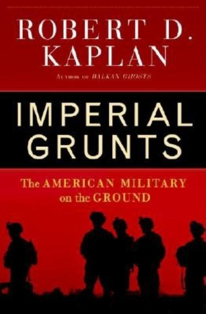 Imperial Grunts: The American Military on the Ground. Robert D. Kaplan