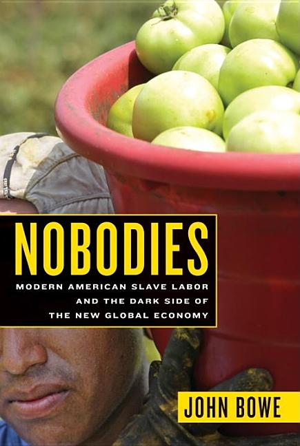 Nobodies: Modern American Slave Labor and the Dark Side of the New Global Economy. John Bowe.