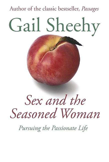 Sex and the Seasoned Woman: Pursuing the Passionate Life. Gail Sheehy