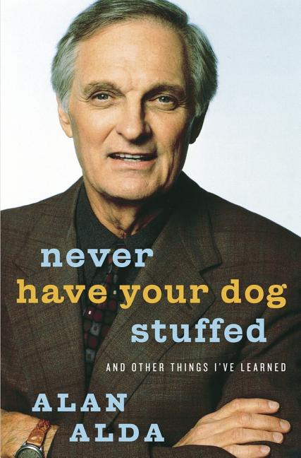 Never Have Your Dog Stuffed: And Other Things I've Learned. Alan Alda