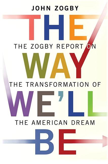 The Way We'll Be: The Zogby Report on the Transformation of the American Dream. John Zogby.