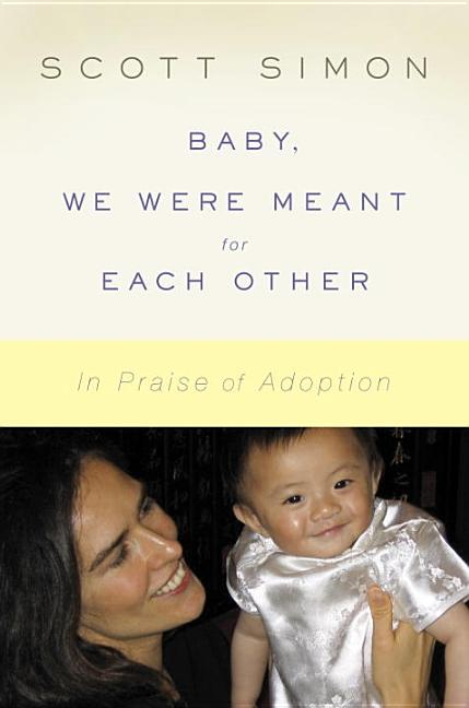 Baby, We Were Meant for Each Other: In Praise of Adoption. Scott Simon