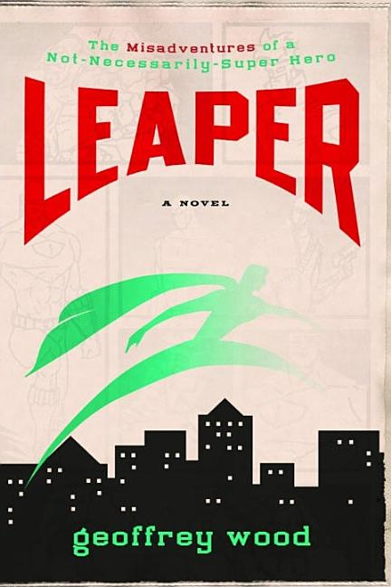 Leaper: The Misadventures of a Not-Necessarily-Super Hero. Geoffrey Wood