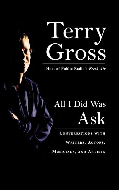 All I Did Was Ask: Conversations with Writers, Actors, Musicians, and Artists. Terry Gross