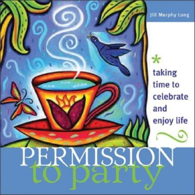Permission to Party: Taking Time to Celebrate and Enjoy Life. Jill Long