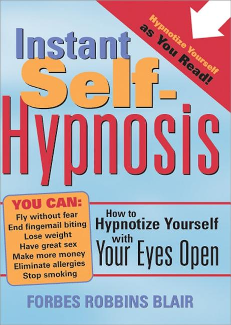 Instant Self-Hypnosis: How to Hypnotize Yourself with Your Eyes Open. Forbes Blair