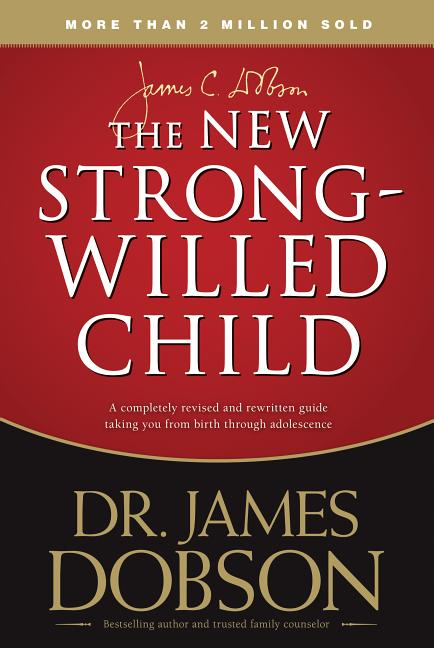 The NEW Strong-Willed Child: Birth Through Adolescence. James C. Dobson